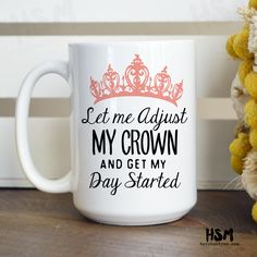 Let Me Adjust My Crown and Get My Day Started, 15oz Mug, Quotes Mug, Ceramic Mug by HeyShabbyMe on Etsy https://www.etsy.com/listing/225059872/let-me-adjust-my-crown-and-get-my-day
