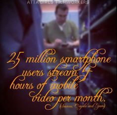 25 million smartphone users stream 4 hours of mobile video per month.
