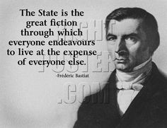 The State is the great fiction through which everyone endeavours to live at the expense of everyone else. -Frederic Bastiat