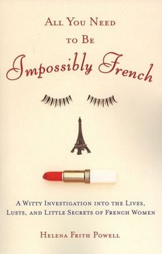 All You Need to Be Impossibly French - A Witty Investigation into the Lives, Lusts, and Little Secrets of French Women ebook by Helena Frith Powell Good Books, Books To Read, My Books, Love Book, This Book, French Lifestyle, P90x, Oui Oui, Learn French