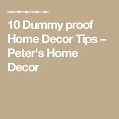 10 Dummy proof Home Decor Tips – Peter's Home Decor