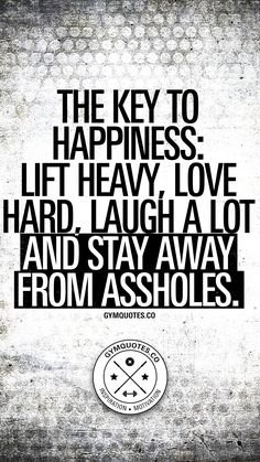 The key to happiness: lift heavy, love hard, laugh a lot and stay away from assh. - The key to happiness: lift heavy, love hard, laugh a lot and stay away from assholes. Cute Happy Quotes, Great Quotes, Quotes To Live By, Awesome Quotes, Funny Gym Quotes, Motivational Quotes, Inspirational Quotes, Stay Positive Quotes, Key To Happiness