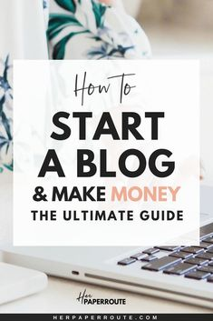 How to start a blog and make money blogging | The ultimate guide, from a 6 Figure Blogger | HerPaperRoute.com