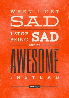 When I get sad I stop being sad and be awesome instead. True Story! Poster ~ - The art of life is kindness, so live kindness   ~ Gaye Crispin  ~ #taolife
