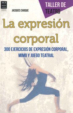 """""""Expresión corporal: 300 ejercicios de expresión corporal, mimo y juego teatral"""" Jacques Choque. En esta obra, el autor ofrece al lector más de 300 ejercicios de expresión corporal, mimo y juego teatral"""