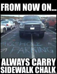 look, if you have a huge ass truck, you best know how to drive and PARK it! dont be a douche