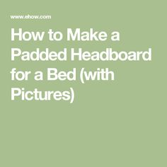 How to Make a Padded Headboard for a Bed (with Pictures)