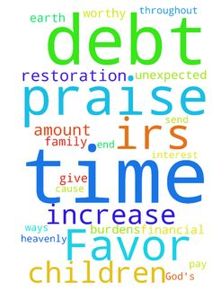 God's Unmerited Favor -   Help me praise MY HEAVENLY FATHER in ADVANCE for favor to me his child in the amount of $4,687 by which to pay IRS debt before interest in the amount of $2,000 can accrue. Let my praise testimony be more cause for PRAISE TO OUR GOD. FOR HE IS WORTHY!!! God will bind me from other unexpected debt and financial burdens during my time of IRS repayment. God will bless me with increase from ways and means unimaginable to me so that the debt is paid off early. God will…