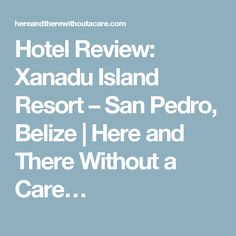 Hotel Review: Xanadu Island Resort – San Pedro, Belize | Here and There Without a Care… Belize Resorts, Hotels And Resorts, Island Resort, Hotel Reviews