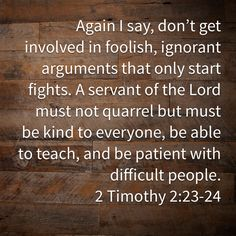 2 Timothy Again I say, don't get involved in foolish, ignorant arguments that only start fights. A servant of the Lord must not quarrel but must be kind to everyone, be able to teach, and be patient with diffic Prayer Scriptures, Faith Prayer, Prayer Quotes, Scripture Verses, Bible Verses Quotes, Jesus Quotes, Faith Quotes, Worship Quotes, Bubble Quotes