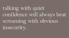 Talking with quiet confidence > Screaming with obvious insecurity
