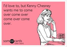 I'd love to, but Kenny Chesney wants me to come over come over come over come over.
