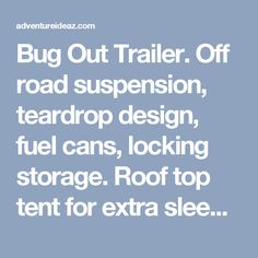 Bug Out Trailer. Off road suspension, teardrop design, fuel cans, locking storage. Roof top tent for extra sleeping or removed for extra storage. - adventureideaz.com