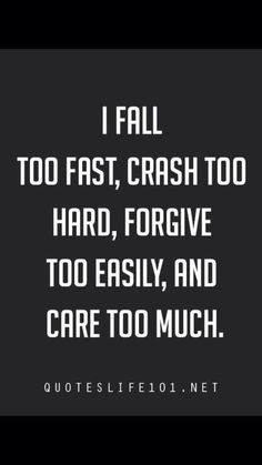 I fall too fast an care too much crash too hard forgive to easily and care too much.