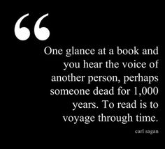 """""""One glance at a book and you hear the voice of another person, perhaps someone dead for 1,000 years. To read is to voyage through time."""" ― Carl Sagan (via The Book Habit)"""