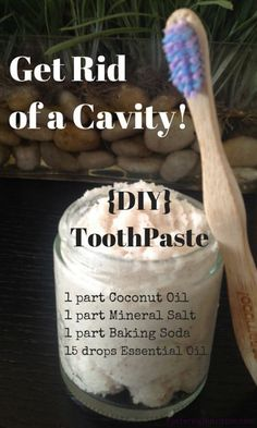 Get Rid of a Cavity and DIY toothpasteAmazingly Simple and Effective Homemade Toothpaste 1 part Baking Soda 1 part colored mineral salt, we use Celtic Sea Salt® or Pure Himalayan (not the white refined) For a creamy paste: 1 part Coconut oil to the mix (especially for sensitive teeth). If you skip oil pulling, this will ensure you do not strip your teeth. 15 drops of essential oils (You can contact us and we will be glad to share what we use) of food grade peppermint, cinnamon, etc..