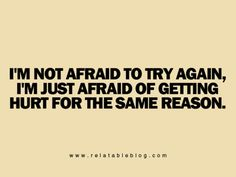 i'm not afraid to try again; i'm just afraid of getting hurt for the same reason