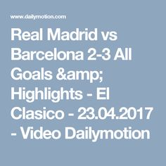 Real Madrid vs Barcelona 2-3 All Goals & Highlights - El Clasico - 23.04.2017 - Video Dailymotion