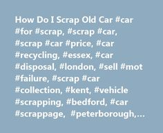 How Do I Scrap Old Car #car #for #scrap, #scrap #car, #scrap #car #price, #car #recycling, #essex, #car #disposal, #london, #sell #mot #failure, #scrap #car #collection, #kent, #vehicle #scrapping, #bedford, #car #scrappage, #peterborough, #london http://renta.nef2.com/how-do-i-scrap-old-car-car-for-scrap-scrap-car-scrap-car-price-car-recycling-essex-car-disposal-london-sell-mot-failure-scrap-car-collection-kent-vehicle-scrapping-b/  # Frequently Asked Questions Do I have to accept a quote…