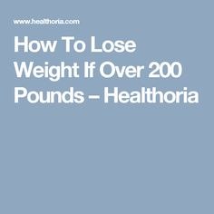 How To Lose Weight If Over 200 Pounds – Healthoria