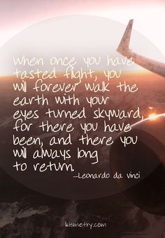 When once you have tasted flight... They said this quote at Glider grad, and loved it since :)