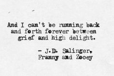 And I can't be running back and forth forever between grief and high delight.