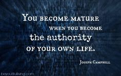 """""""You become mature when you become the authority of your own life."""" - Joseph Campbell  <3"""