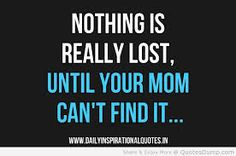 Nothing is really lost, until your mom can't find it...