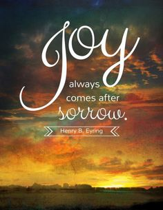 Joy always comes after sorrow. Henry B. Eyring #ldsconf #WomensSession