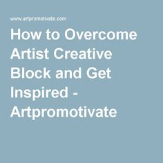 How to Overcome Artist Creative Block and Get Inspired - Artpromotivate