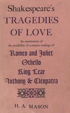 Shakespeare's tragedies of love : an examination of the possibility of common readings of 'Romeo and Juliet', 'Othello', 'King Lear' & 'Anthony and Cleopatra' / by H. A. Mason