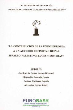 La contribución de la Unión Europea a un acuerdo definitivo de paz israelo-palestino : luces y sombras / autores, José Luis de Castro Ruano (director)... [et al.]. - [Vitoria-Gasteiz?] : EUROBASK, 2007