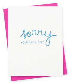 Sorry your day sucked Letterpress printed by hand with fluorescent ink on swanky cotton cardstock and paired with a fuchsia envelope Letterpress Printing, Quotations, Card Stock, Envelope, Encouragement, Greeting Cards, Ink, Prints, Envelopes