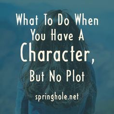 What To Do When You Have A Character, But No Plot - springhole.net