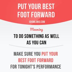 Idiom: Put your best foot forward.