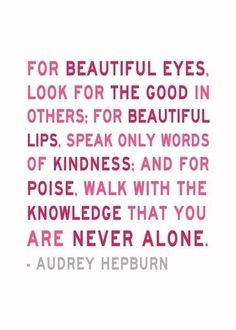 For Beautiful Eyes look for the good in others. For beautiful lips speak only words of kindness, and for poise, walk with knowledge that you are never alone - Audrey Hepburn