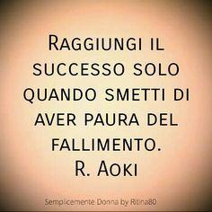 Raggiungi il successo solo quando smetti di aver paura del fallimento. R. Aoki
