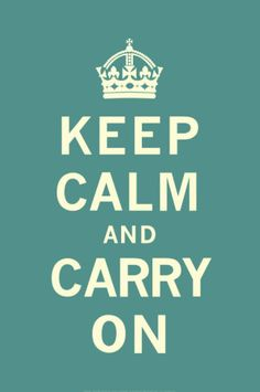 Keep Calm and Carry On..