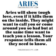 Zodiac Aries facts — Aries will show tough love, even if it kills them on the inside. They might want to call you or come around you so bad but at the same time want to teach you a lesson. Your response tells them all they need to know.
