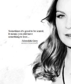 """""""Sometimes it's good to be scared. It means you still have something to lose..."""" -Meredith Grey from Grey's Anatomy"""