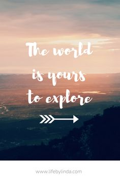 The world is yours to explore! | life by linda | travel blogger | travel quotes | travel writer |