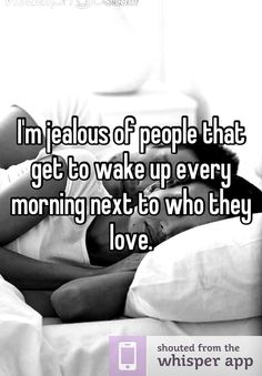 I'm jealous of people that get to wake up every morning next to who they love.