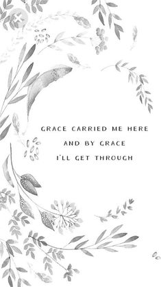 Grace carried me here and by grace I'll get through. Had this as the background on my phone for a few months now, it never fails to lift my spirit and keep my eyes on Jesus even when things get tough, Lord I know your grace is sufficient and you are with me always