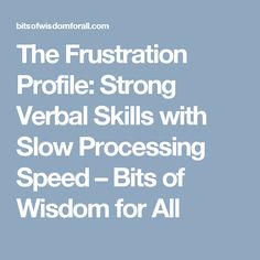 The Frustration Profile: Strong Verbal Skills with Slow Processing Speed – Bits of Wisdom for All
