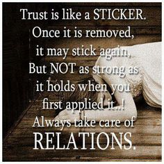 Trust is like a sticker, once it is removed, it may stick again, but not as strong as it holds when you first applied it ... ! Always take care of relations.