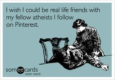 Atheism, Religion, God is Imaginary, ecard. I wish I could be real life friends with my fellow atheists I follow on pinterest.