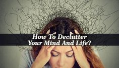 Declutter Your Mind and life today and rid yourself of what's convenient and of these crutches that help you from having to cope with tough things.