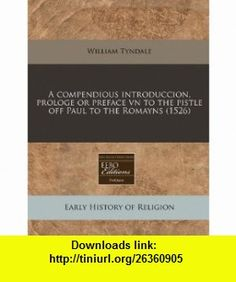A compendious introduccion, prologe or preface vn to the pistle off Paul to the Romayns (1526) (9781171326625) William Tyndale , ISBN-10: 1171326629  , ISBN-13: 978-1171326625 ,  , tutorials , pdf , ebook , torrent , downloads , rapidshare , filesonic , hotfile , megaupload , fileserve