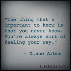 """The thing that's important to know is that you never know. You're always sort of feeling your way."" - Diane Arbus"