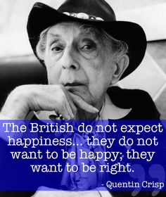"""""""The British do not expect happiness... they do not want to be happy, they want to be right"""" -Quentin Crisp"""